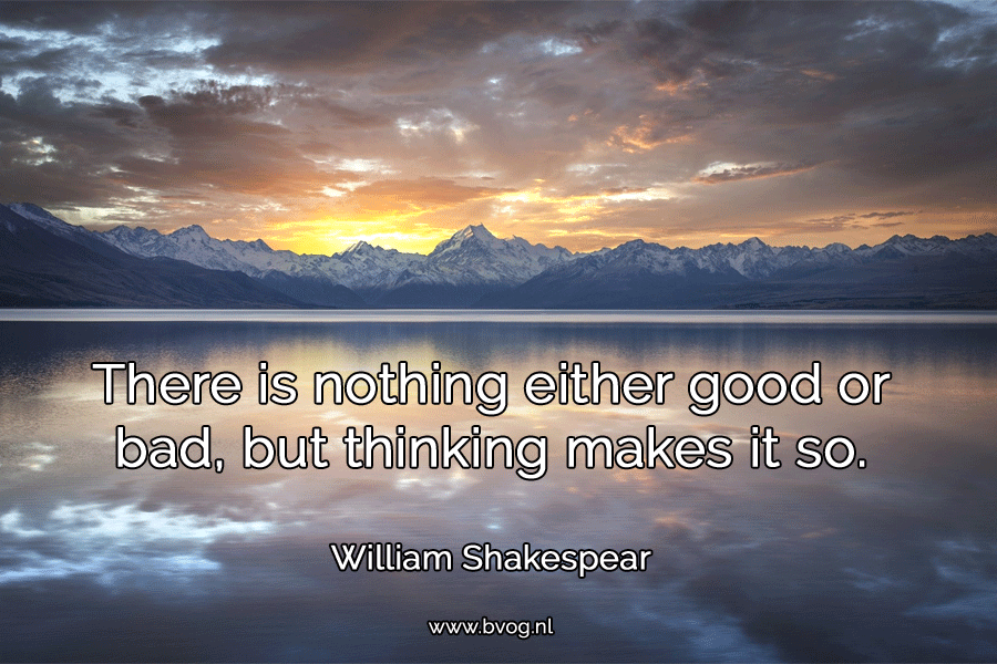 There is nothing either good or bad, but thinking makes it so